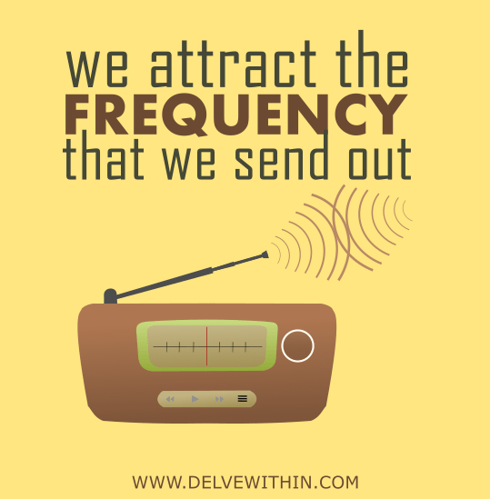 We attract the frequency we send out